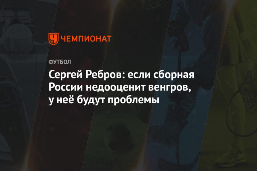 Сергей Ребров: если сборная России недооценит венгров, у неё будут проблемы