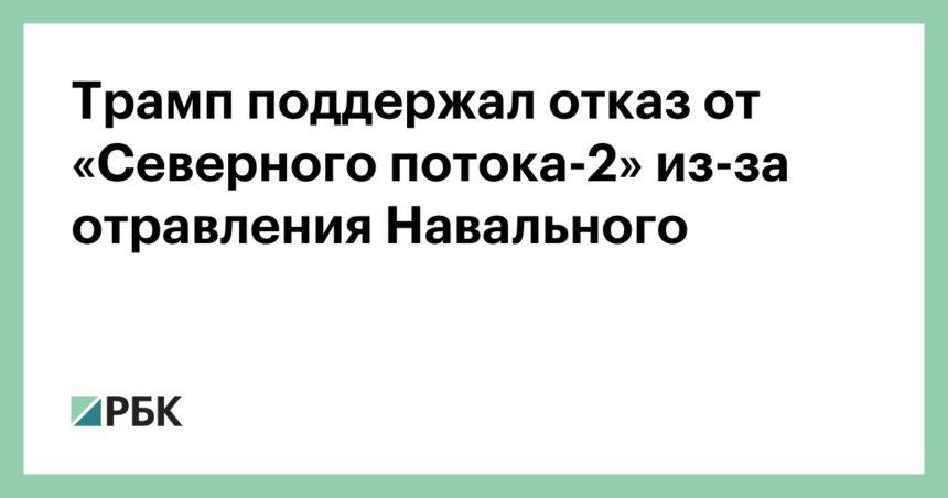 Трамп поддержал отказ от «Северного потока-2» из-за отравления Навального
