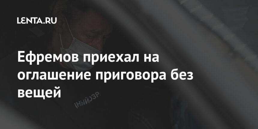 Ефремов приехал на оглашение приговора без вещей