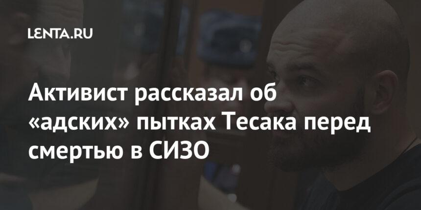 Активист рассказал об «адских» пытках Тесака перед смертью в СИЗО