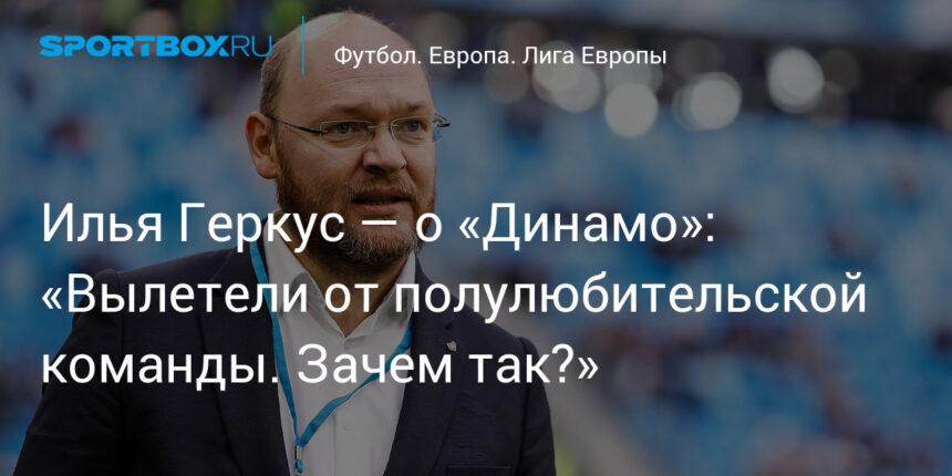 Илья Геркус — о «Динамо»: «Вылетели от полулюбительской команды. Зачем так?»