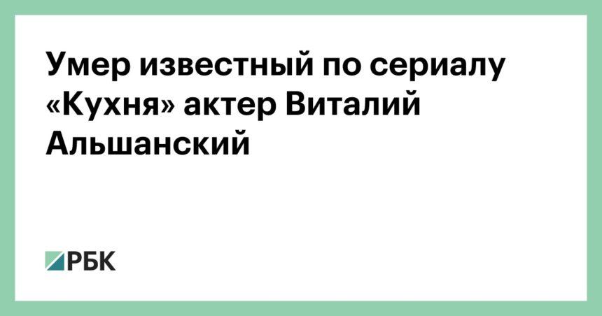 Умер известный по сериалу «Кухня» актер Виталий Альшанский