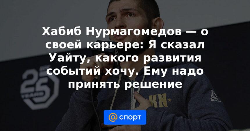 Хабиб Нурмагомедов — о своей карьере: Я сказал Уайту, какого развития событий хочу. Ему надо принять решение