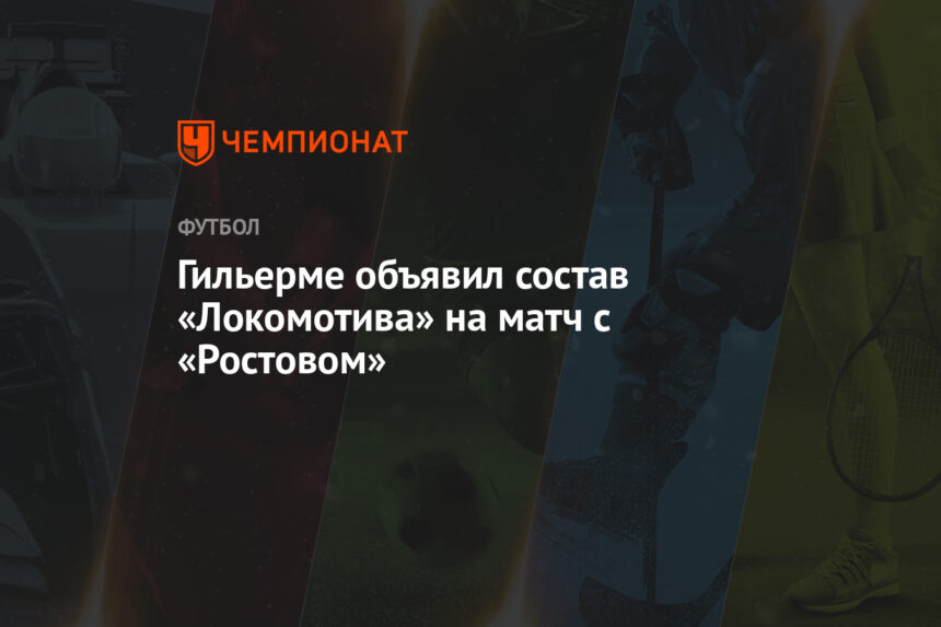 Гильерме объявил состав «Локомотива» на матч с «Ростовом»