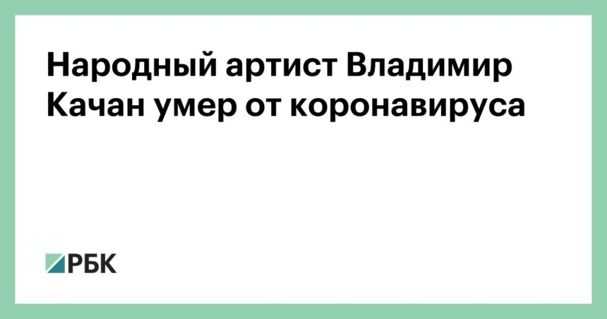 Народный артист Владимир Качан умер от коронавируса