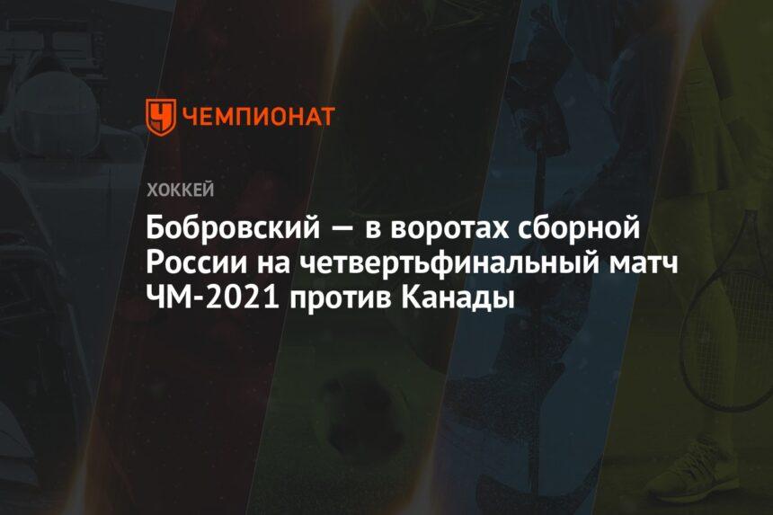 Бобровский — в воротах сборной России на четвертьфинальный матч ЧМ-2021 против Канады