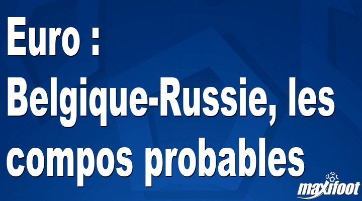 Euro : Belgique-Russie, les compos probables